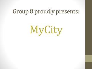 Group 8 proudly presents:  MyCity