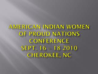 American  indian  women of proud nations  conference Sept. 16 – 18 2010  Cherokee,  nc