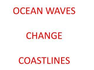 OCEAN WAVES CHANGE COASTLINES