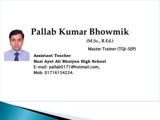 Pallab Kumar  Bhowmik (M.Sc., B.Ed.) Master  Trainer ( TQI-SEP) Assistant  Teacher