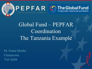 Global Fund – PEPFAR Coordination The Tanzania Example
