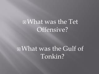 What was the  Tet  Offensive? What was the Gulf of Tonkin?