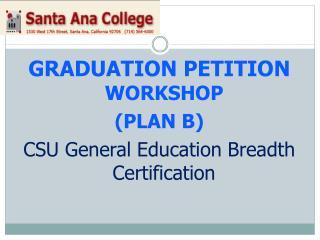 GRADUATION PETITION  WORKSHOP  (PLAN B) CSU General Education Breadth Certification