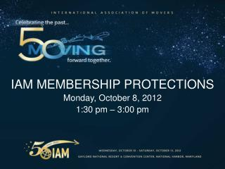 IAM MEMBERSHIP PROTECTIONS Monday, October 8, 2012 1:30 pm – 3:00 pm