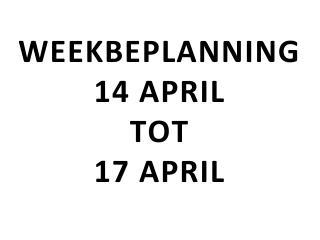 WEEKBEPLANNING 14 APRIL TOT 17 APRIL