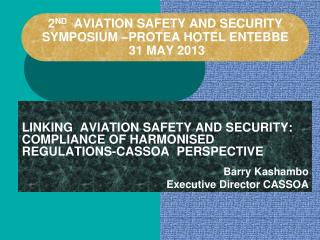 2 ND   AVIATION SAFETY AND SECURITY SYMPOSIUM �PROTEA HOTEL ENTEBBE   31 MAY 2013