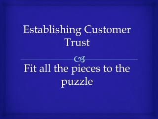 Establishing  Customer  Trust Fit all the pieces to the puzzle