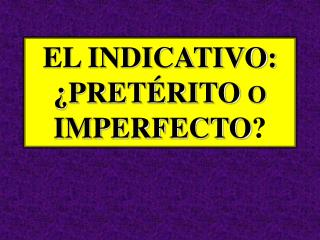 EL INDICATIVO:  ¿ PRETÉRITO  O  IMPERFECTO ?
