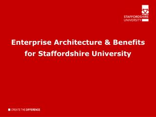 Enterprise Architecture  & Benefits for Staffordshir e University
