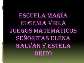 ESCUELA MARÍA EUGENIA  VIrla JUEGOS MATEMÁTICOS  SEÑORITAS ELENA GALVÁN Y ESTELA BRITO
