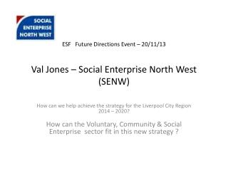 ESF   Future Directions Event – 20/11/13 Val Jones – Social Enterprise  North  West (SENW)