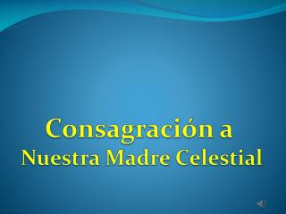 Consagraci�n a  Nuestra Madre Celestial