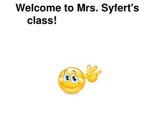 Welcome to Mrs. Syfert's        class!
