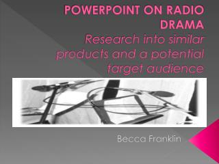 POWERPOINT  ON RADIO DRAMA Research into similar products and a potential target audience