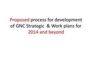 Proposed  process for development of  GNC Strategic   & W ork  plans for  2014 and beyond