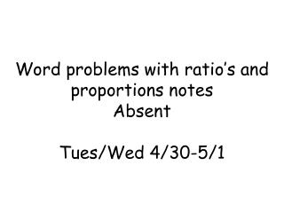 Word problems with ratio's and proportions notes Absent Tues/Wed 4/30-5/1