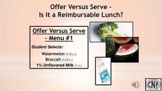 Offer Versus Serve - Menu #1 Student Selects: Watermelon  (1/2 c.) Broccoli (1/2 c.)