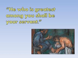 """He who is greatest among you shall be your servant."""