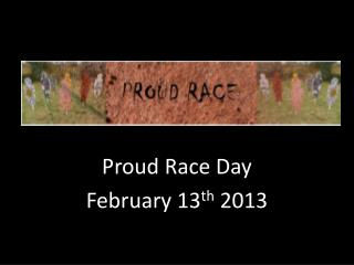 Proud Race Day February 13 th  2013