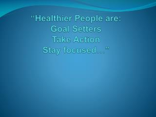 """Healthier People are: Goal Setters Take Action Stay focused…"""