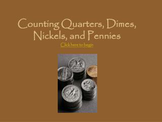 Counting Quarters, Dimes, Nickels, and Pennies Click here to begin