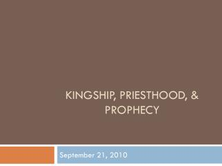 Kingship, Priesthood, & Prophecy
