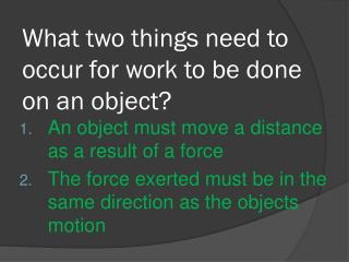 What two  things need to occur for work to be done on an object?