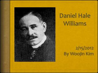 Daniel Hale Williams             2/15/2012  By  Woojin  Kim