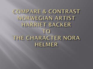 Compare & Contrast  Norwegian Artist Harriet Backer to  the Character Nora  Helmer