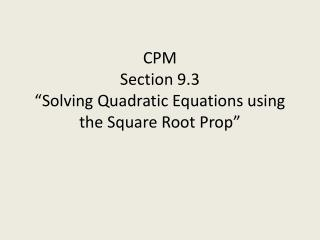 "CPM Section 9.3 ""Solving Quadratic Equations using the Square Root Prop"""