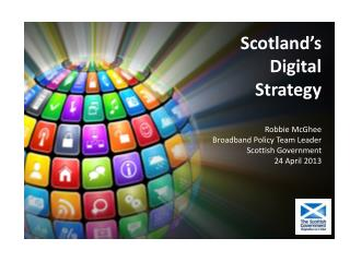 Scotland's Digital Strategy Robbie McGhee Broadband Policy Team Leader Scottish Government