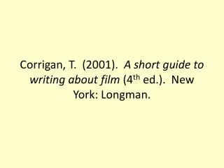 Corrigan, T.  (2001).   A short guide to writing about film  (4 th  ed.).  New York: Longman.