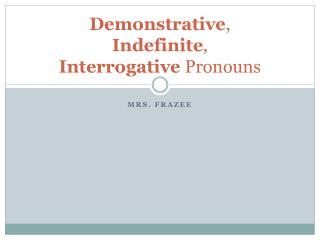 Demonstrative , Indefinite , Interrogative Pronouns