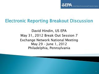 Electronic Reporting Breakout Discussion David Hindin, US EPA May 31, 2012 Break Out Session 7