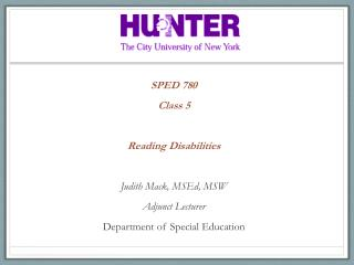 SPED 780 Class  5 Reading  Disabilities Judith Mack,  MSEd , MSW Adjunct  Lecturer