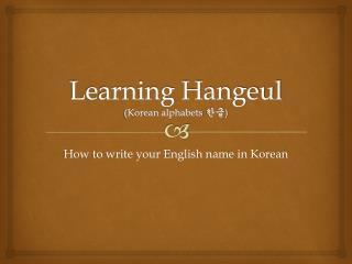 Learning Hangeul (Korean alphabets  한글 )