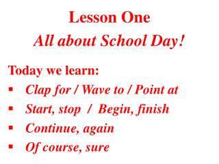 Lesson One All about School Day! Today we learn: Clap for / Wave to / Point at