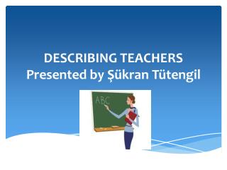 DESCRIBING  TEACHERS Presented by  Şükran  Tütengil