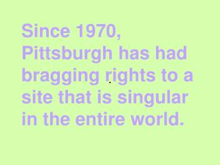 Since 1970, Pittsburgh has had bragging rights to a site that is singular in the entire world.