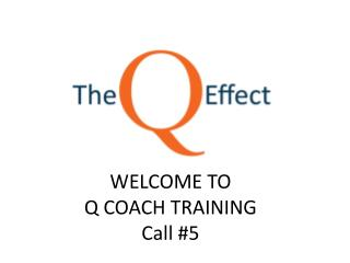 WELCOME TO  Q COACH TRAINING  Call #5