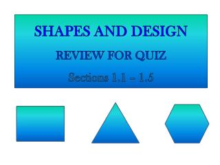 SHAPES AND DESIGN REVIEW FOR QUIZ Sections 1.1 – 1.5