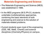 The Materials Engineering and Science MES was established in 1986.    In the MES programs M.S.