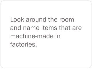 Look around the room and name items that are machine-made in factories.