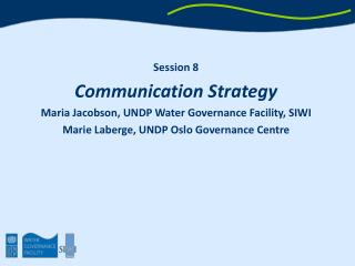 Session 8 Communication Strategy Maria Jacobson, UNDP Water Governance Facility, SIWI