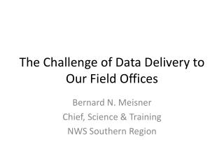The Challenge of Data Delivery to Our Field Offices