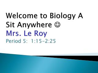 Welcome to Biology  A Sit Anywhere    Mrs. Le Roy Period  5:   1 :15-2:25