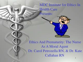 Ethics And Prematurity: The Nurse As A Moral Agent  Dr. Carol Petrozella RN,  Dr. Kate Callahan RN