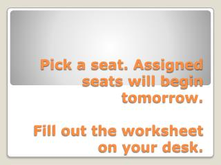 Pick a seat. Assigned seats will begin tomorrow. Fill out the worksheet on your desk.