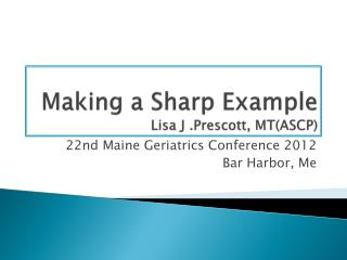 Making a Sharp Example Lisa J .Prescott, MT(ASCP)