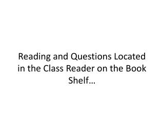 Reading  and Questions Located  in the Class Reader on the Book Shelf…
